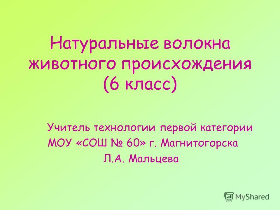 Натуральные волокна животного происхождения (6 класс) Учитель технологии первой категории МОУ «СОШ 60» г. Магнитогорска Л.А. Мальцева
