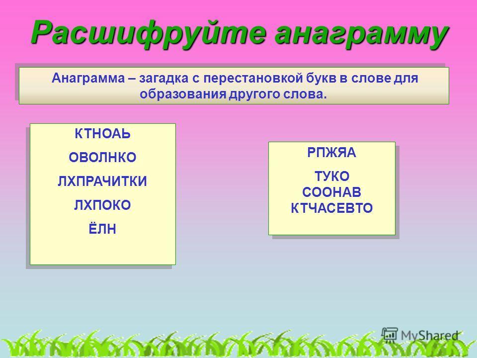 Расшифруйте анаграмму Анаграмма – загадка с перестановкой букв в слове для образования другого слова. Анаграмма – загадка с перестановкой букв в слове для образования другого слова. КТНОАЬ ОВОЛНКО ЛХПРАЧИТКИ ЛХПОКО ЁЛН КТНОАЬ ОВОЛНКО ЛХПРАЧИТКИ ЛХПОК