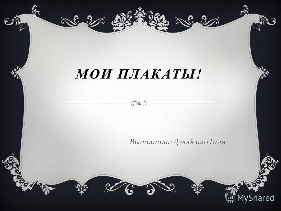 МОИ ПЛАКАТЫ! Выполнила : Дзюбенко Галя