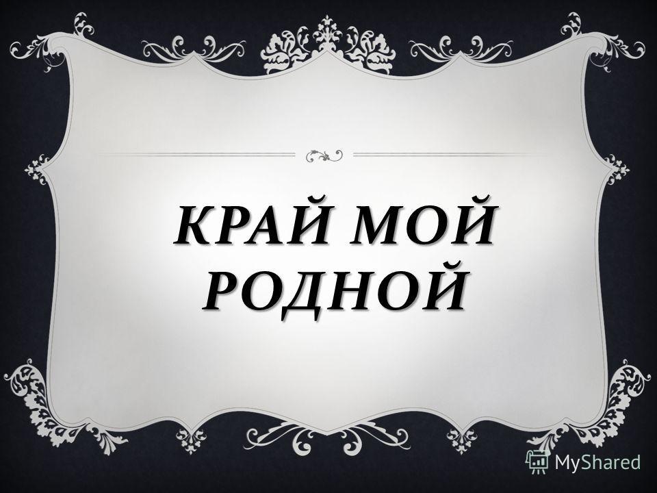 КРАЙ МОЙ РОДНОЙ