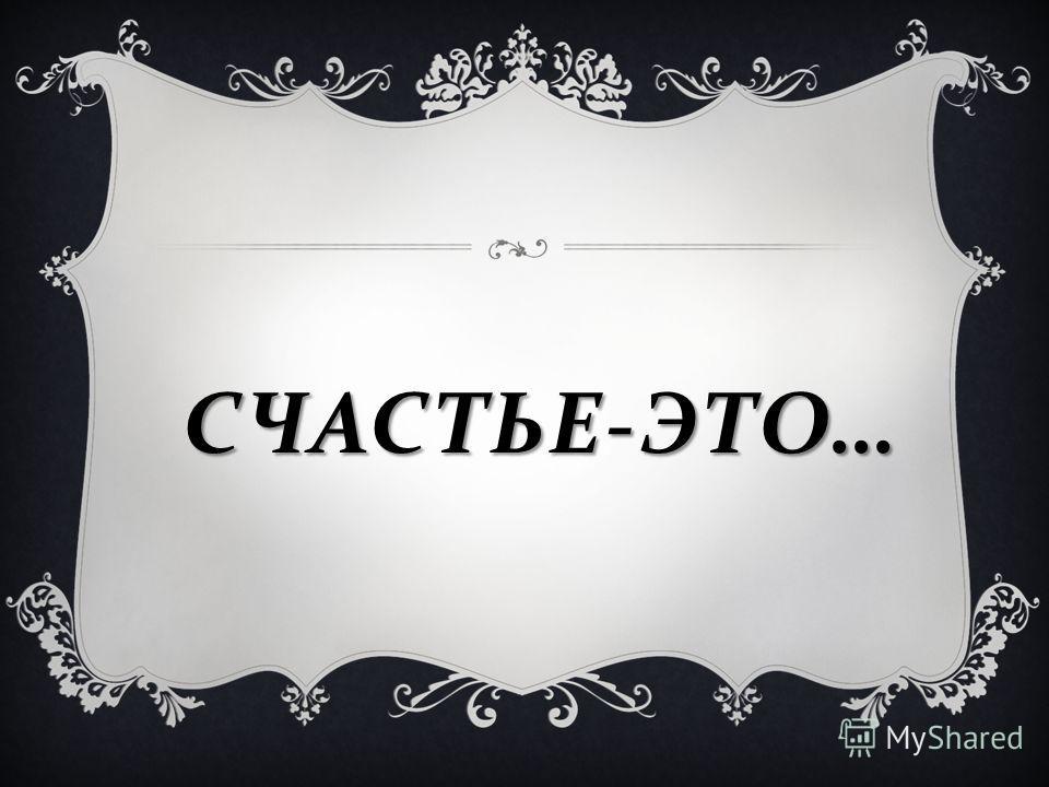 СЧАСТЬЕ - ЭТО …