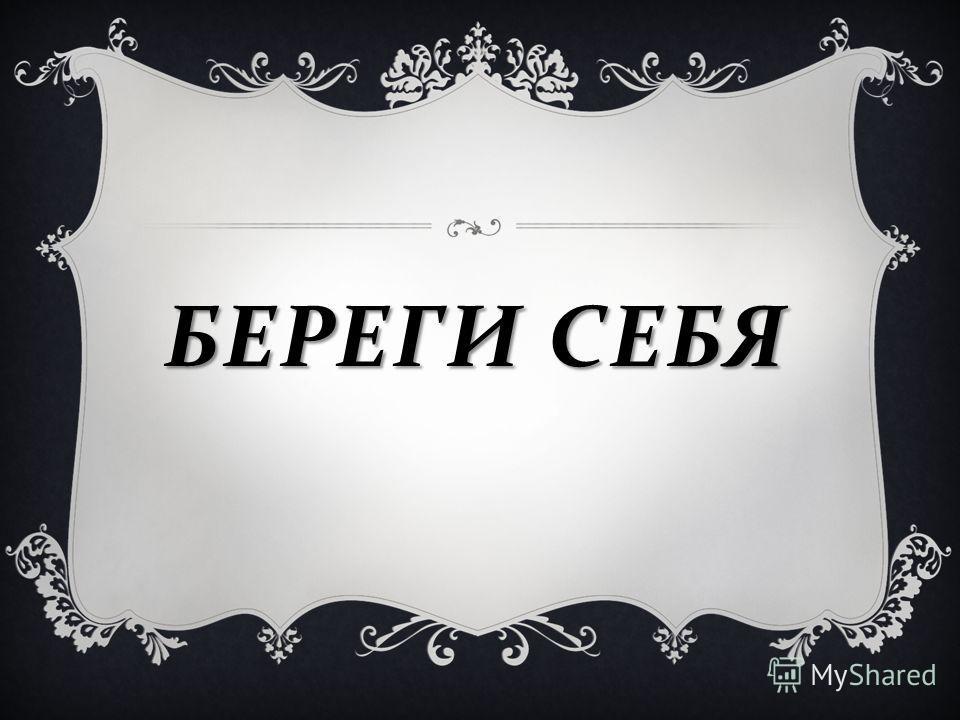 БЕРЕГИ СЕБЯ