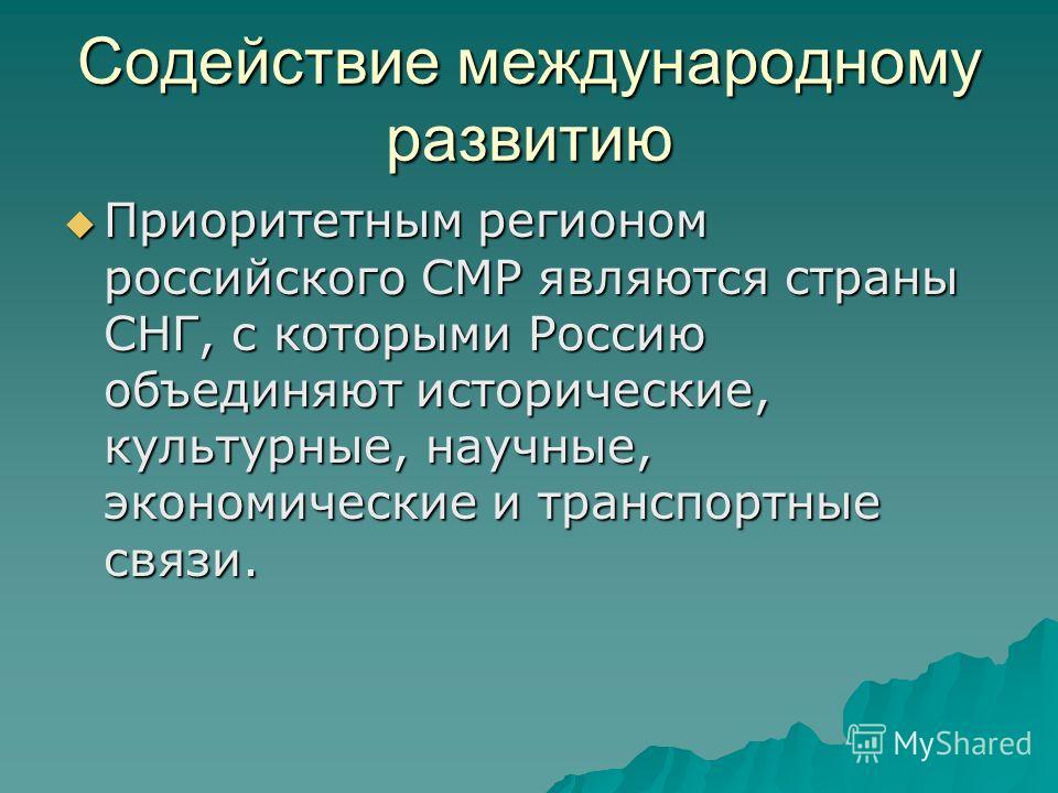 Содействие международному развитию Приоритетным регионом российского СМР являются страны СНГ, с которыми Россию объединяют исторические, культурные, научные, экономические и транспортные связи. Приоритетным регионом российского СМР являются страны СН