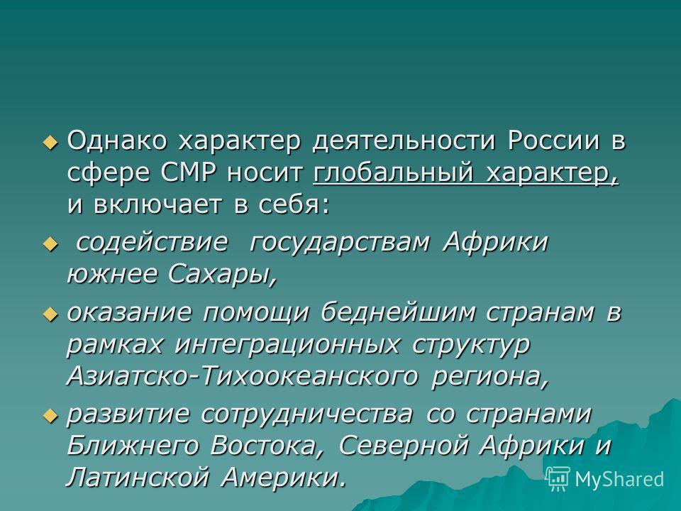 Однако характер деятельности России в сфере СМР носит глобальный характер, и включает в себя: Однако характер деятельности России в сфере СМР носит глобальный характер, и включает в себя: содействие государствам Африки южнее Сахары, содействие госуда