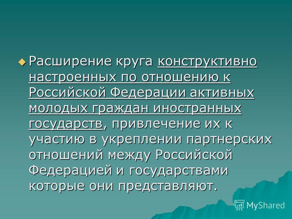 Расширение круга конструктивно настроенных по отношению к Российской Федерации активных молодых граждан иностранных государств, привлечение их к участию в укреплении партнерских отношений между Российской Федерацией и государствами которые они предст