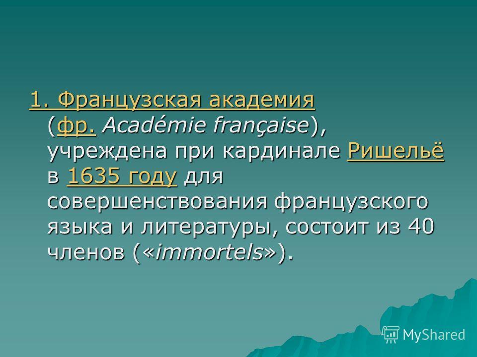 1. Французская академия 1. Французская академия (фр. Académie française), учреждена при кардинале Ришельё в 1635 году для совершенствования французского языка и литературы, состоит из 40 членов («immortels»). фр.Ришельё1635 году 1. Французская академ