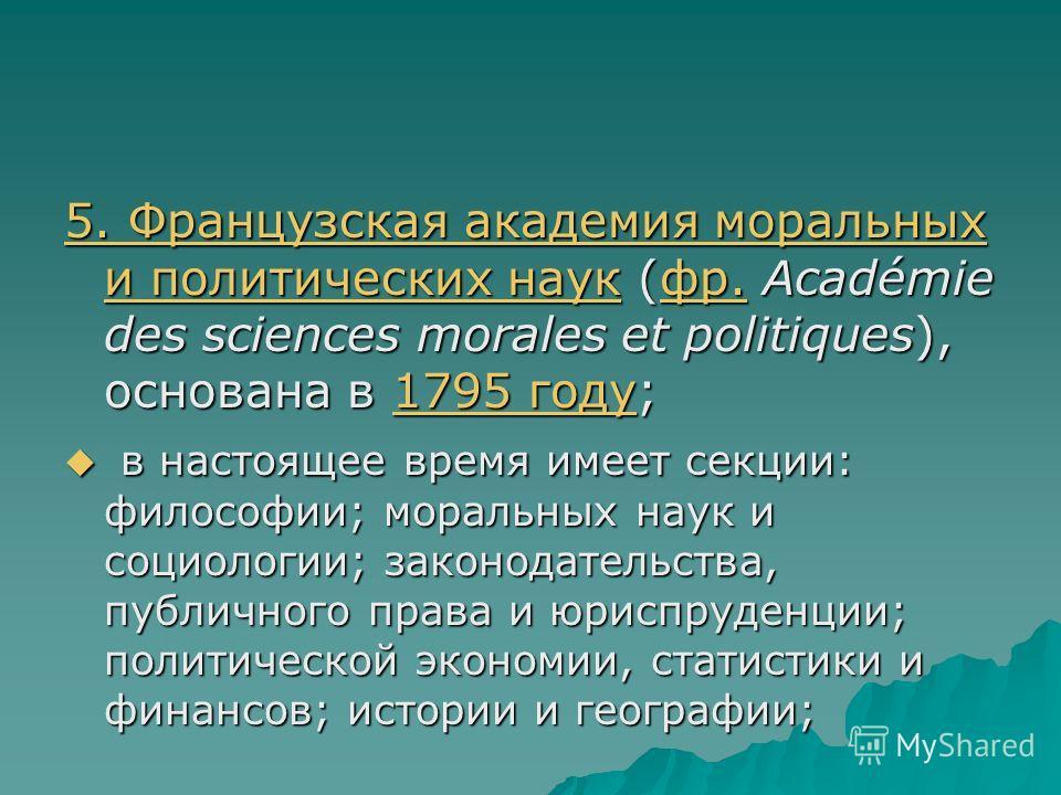 5. Французская академия моральных и политических наук 5. Французская академия моральных и политических наук (фр. Académie des sciences morales et politiques), основана в 1795 году; фр.1795 году 5. Французская академия моральных и политических наукфр.