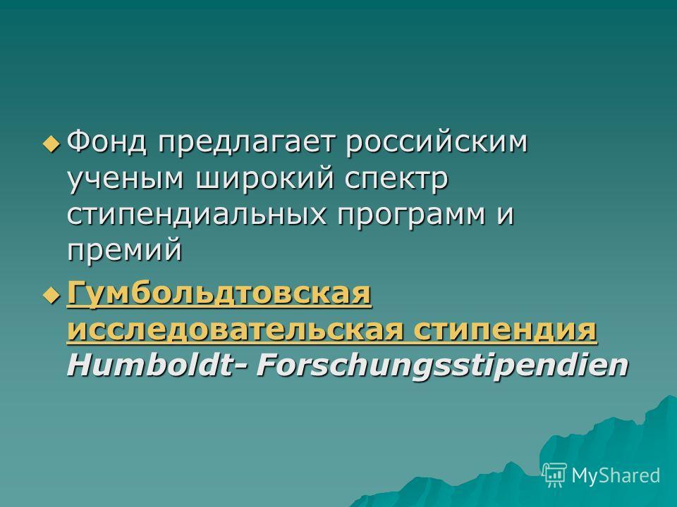 Фонд предлагает российским ученым широкий спектр стипендиальных программ и премий Фонд предлагает российским ученым широкий спектр стипендиальных программ и премий Гугугугумбольдтовская исследовательская стипендия Humboldt- Forschungsstipendien Гугуг