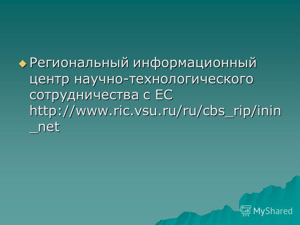 Региональный информационный центр научно-технологического сотрудничества с ЕС http://www.ric.vsu.ru/ru/cbs_rip/inin _net Региональный информационный центр научно-технологического сотрудничества с ЕС http://www.ric.vsu.ru/ru/cbs_rip/inin _net