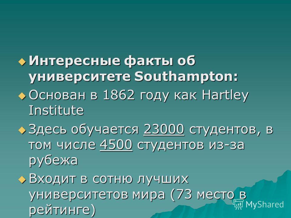 Интересные факты об университете Southampton: Интересные факты об университете Southampton: Основан в 1862 году как Hartley Institute Основан в 1862 году как Hartley Institute Здесь обучается 23000 студентов, в том числе 4500 студентов из-за рубежа З