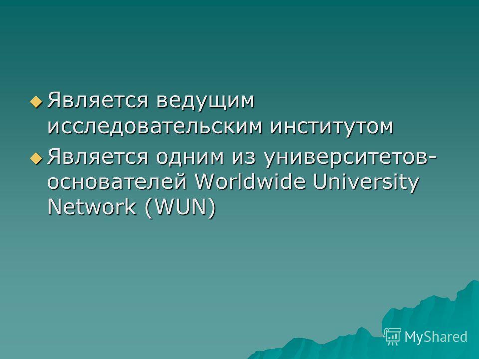Является ведущим исследовательским институтом Является ведущим исследовательским институтом Является одним из университетов- основателей Worldwide University Network (WUN) Является одним из университетов- основателей Worldwide University Network (WUN