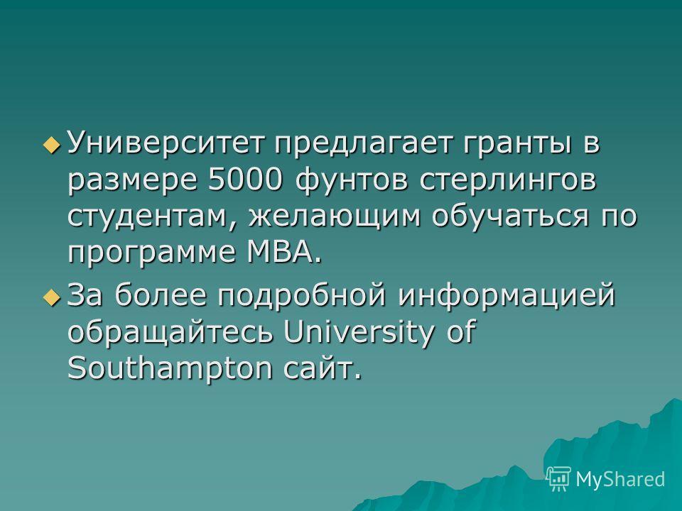 Университет предлагает гранты в размере 5000 фунтов стерлингов студентам, желающим обучаться по программе MBA. Университет предлагает гранты в размере 5000 фунтов стерлингов студентам, желающим обучаться по программе MBA. За более подробной информаци