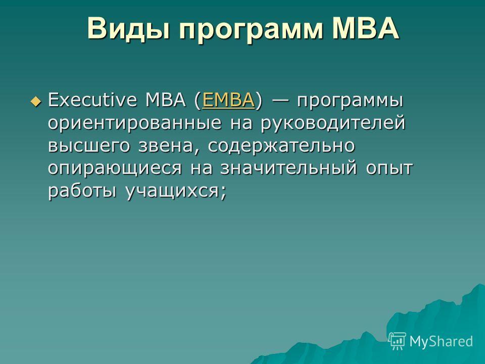 Виды программ MBA Executive MBA (EMBA) программы ориентированные на руководителей высшего звена, содержательно опирающиеся на значительный опыт работы учащихся; Executive MBA (EMBA) программы ориентированные на руководителей высшего звена, содержател