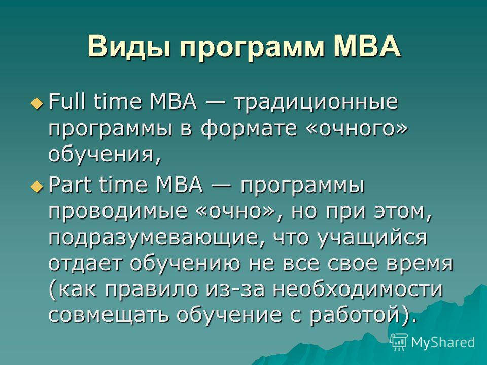 Виды программ MBA Full time MBA традиционные программы в формате «очного» обучения, Full time MBA традиционные программы в формате «очного» обучения, Part time MBA программы проводимые «очно», но при этом, подразумевающие, что учащийся отдает обучени