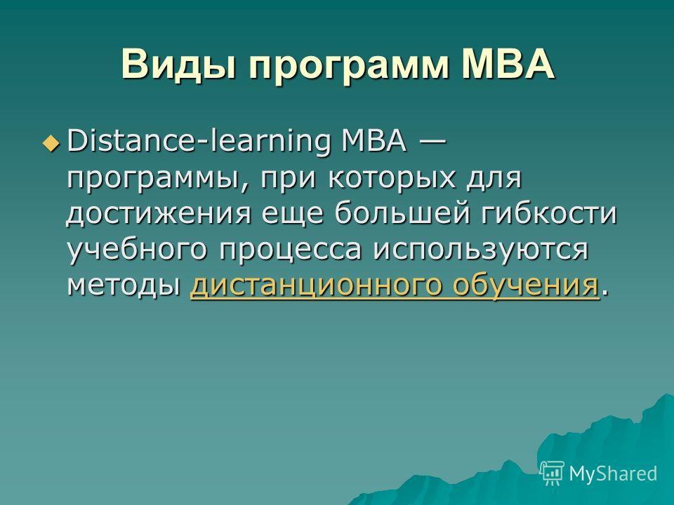 Виды программ MBA Distance-learning MBA программы, при которых для достижения еще большей гибкости учебного процесса используются методы дистанционного обучения. Distance-learning MBA программы, при которых для достижения еще большей гибкости учебног