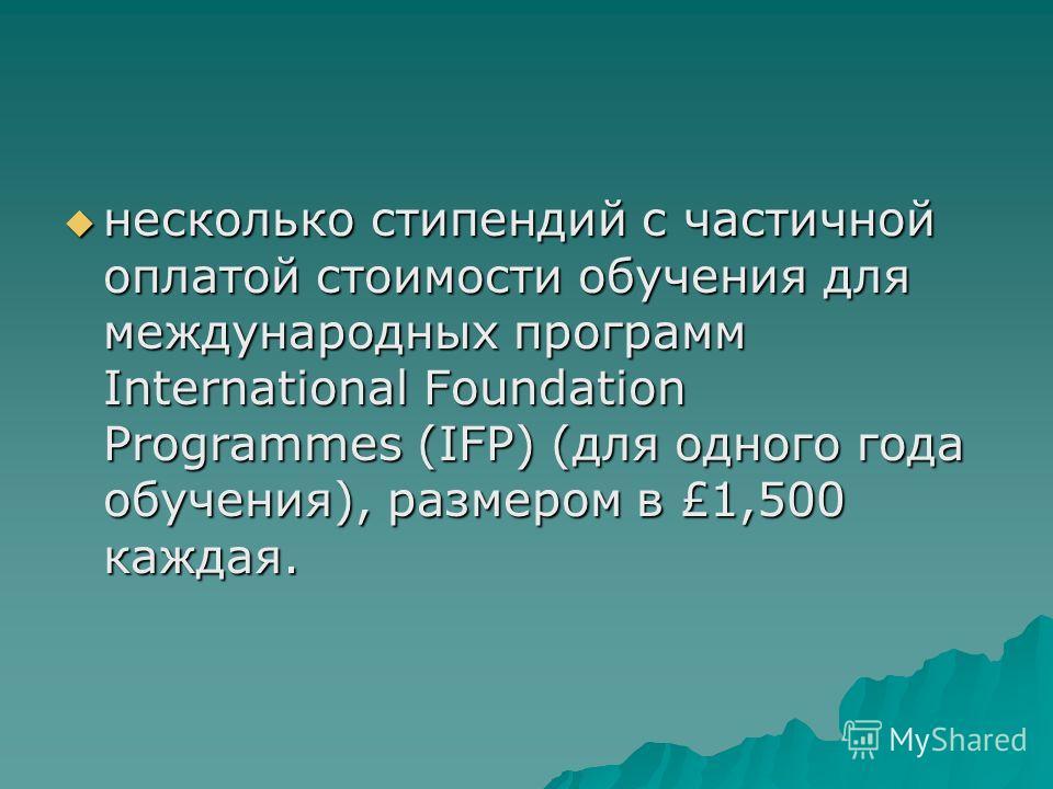 несколько стипендий с частичной оплатой стоимости обучения для международных программ International Foundation Programmes (IFP) (для одного года обучения), размером в £1,500 каждая. несколько стипендий с частичной оплатой стоимости обучения для между
