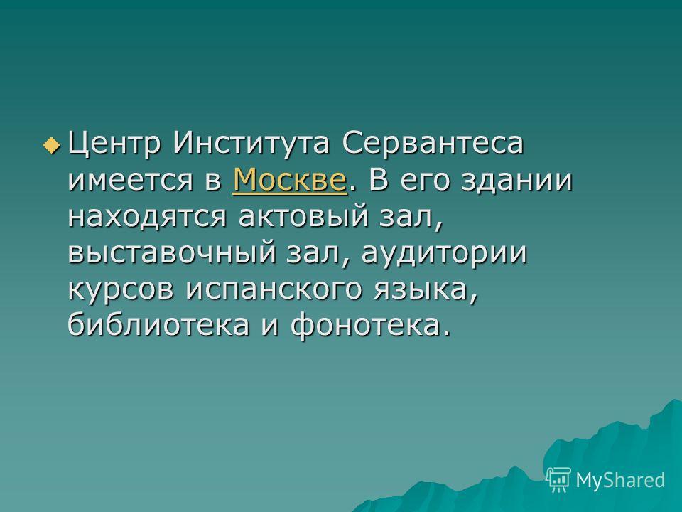 Центр Института Сервантеса имеется в Москве. В его здании находятся актовый зал, выставочный зал, аудитории курсов испанского языка, библиотека и фонотека. Центр Института Сервантеса имеется в Москве. В его здании находятся актовый зал, выставочный з