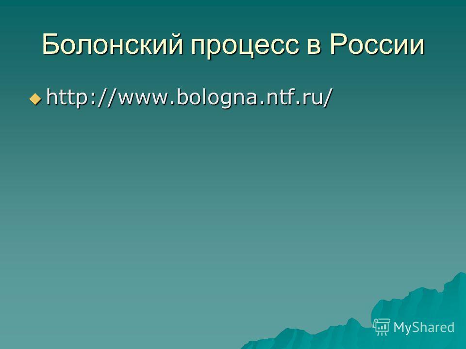 Болонский процесс в России http://www.bologna.ntf.ru/ http://www.bologna.ntf.ru/