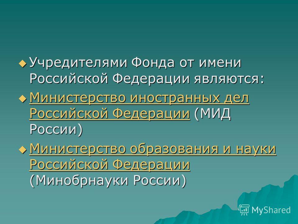 Учредителями Фонда от имени Российской Федерации являются: Учредителями Фонда от имени Российской Федерации являются: Министерство иностранных дел Российской Федерации (МИД России) Министерство иностранных дел Российской Федерации (МИД России) Минист