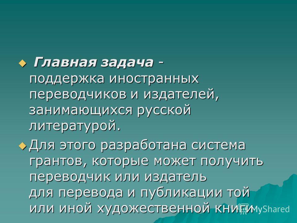Главная задача - поддержка иностранных переводчиков и издателей, занимающихся русской литературой. Главная задача - поддержка иностранных переводчиков и издателей, занимающихся русской литературой. Для этого разработана система грантов, которые может