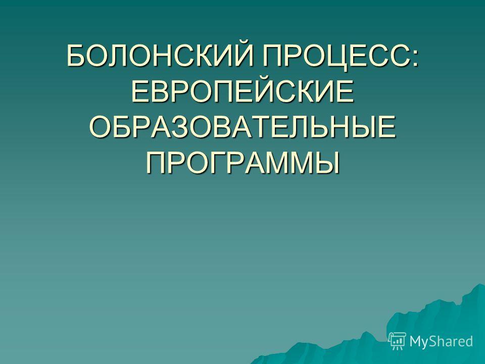 БОЛОНСКИЙ ПРОЦЕСС: ЕВРОПЕЙСКИЕ ОБРАЗОВАТЕЛЬНЫЕ ПРОГРАММЫ