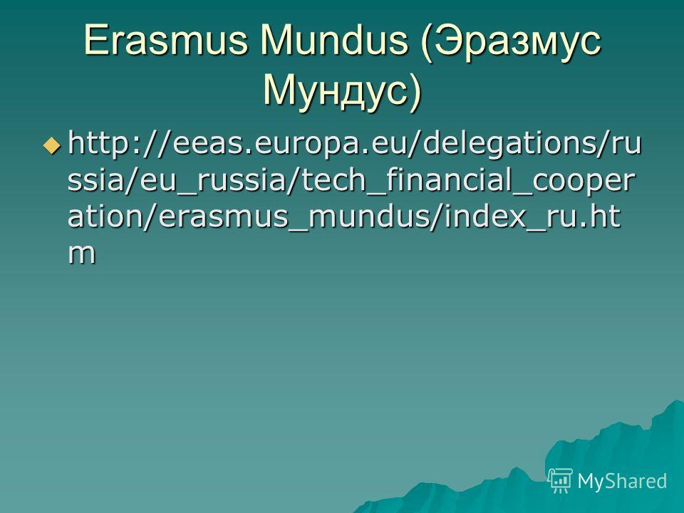 Erasmus Mundus (Эразмус Мундус) http://eeas.europa.eu/delegations/ru ssia/eu_russia/tech_financial_cooper ation/erasmus_mundus/index_ru.ht m http://eeas.europa.eu/delegations/ru ssia/eu_russia/tech_financial_cooper ation/erasmus_mundus/index_ru.ht m