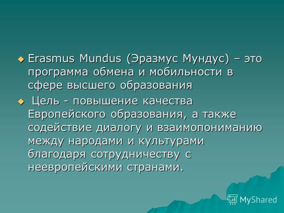 Erasmus Mundus (Эразмус Мундус) – это программа обмена и мобильности в сфере высшего образованиея Erasmus Mundus (Эразмус Мундус) – это программа обмена и мобильности в сфере высшего образованиея Цель - повышение качества Европейского образованиея, а
