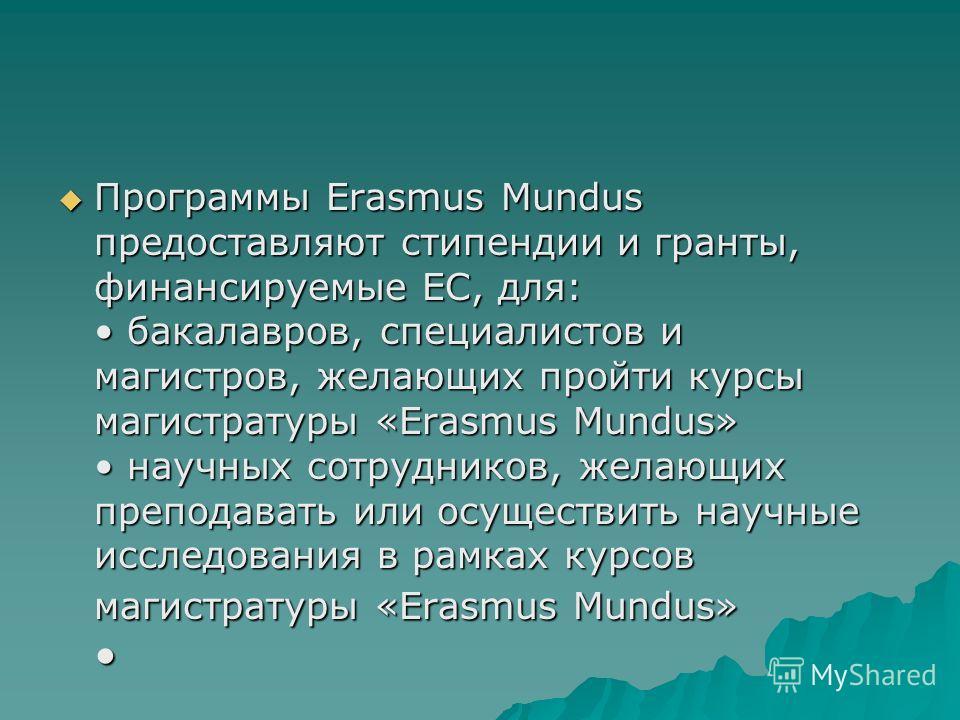 Программы Erasmus Mundus предоставляют стипендии и гранты, финансируемые ЕС, для: бакалавров, специалистов и магистров, желающих пройти курсы магистратуры «Erasmus Mundus» научных сотрудников, желающих преподавать или осуществить научные исследования