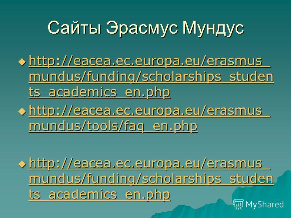 Сайты Эрасмус Мундус http://eacea.ec.europa.eu/erasmus_ mundus/funding/scholarships_studen ts_academics_en.php http://eacea.ec.europa.eu/erasmus_ mundus/funding/scholarships_studen ts_academics_en.php http://eacea.ec.europa.eu/erasmus_ mundus/funding