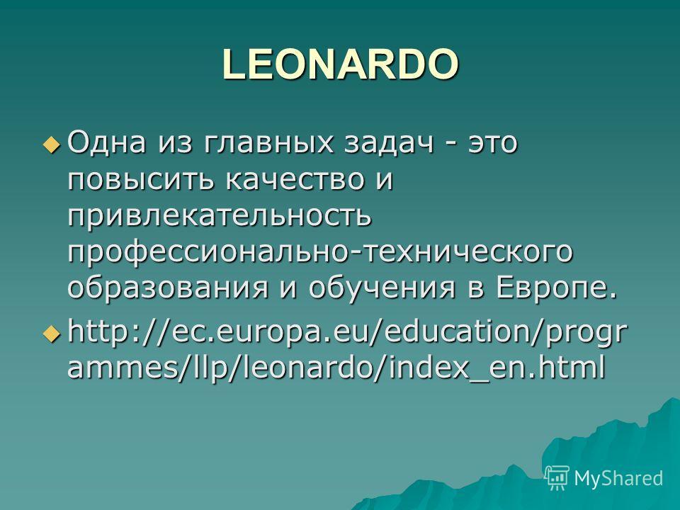 LEONARDO Одна из главных задач - это повысить качество и привлекательность профессионально-технического образованиея и обучения в Европе. Одна из главных задач - это повысить качество и привлекательность профессионально-технического образованиея и об
