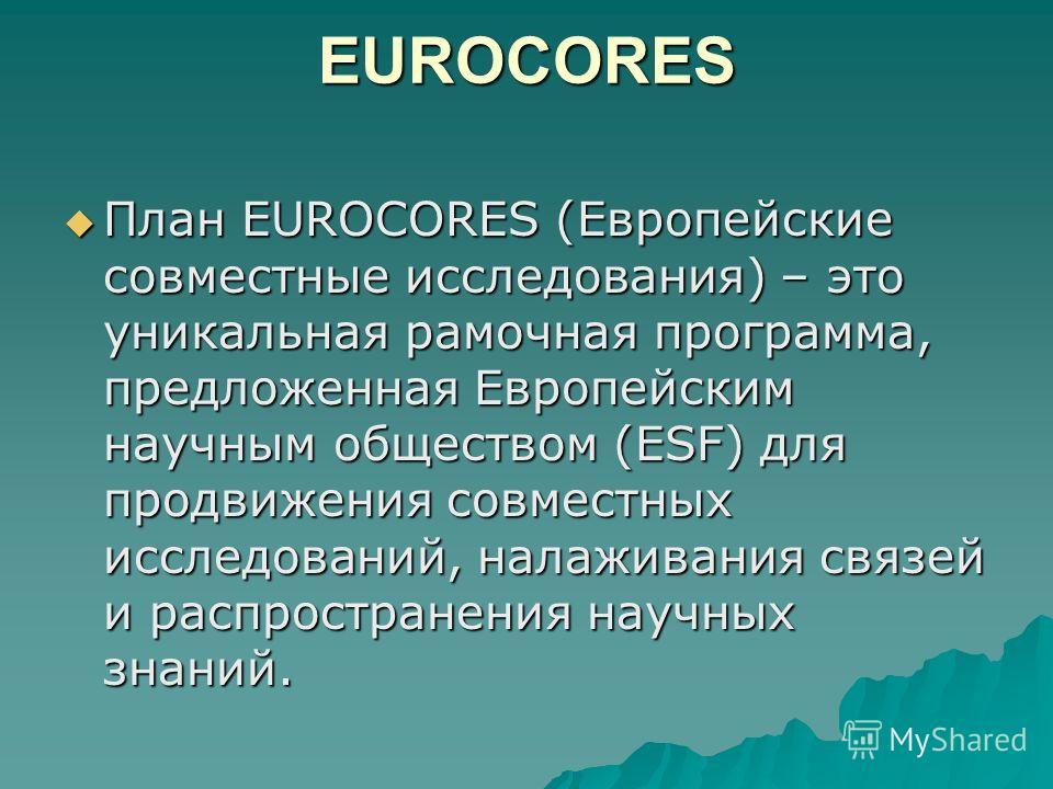 EUROCORES План EUROCORES (Европейские совместные исследования) – это уникальная рамочная программа, предложенная Европейским научным обществом (ESF) для продвижения совместных исследований, налаживания связей и распространения научных знаний. План EU