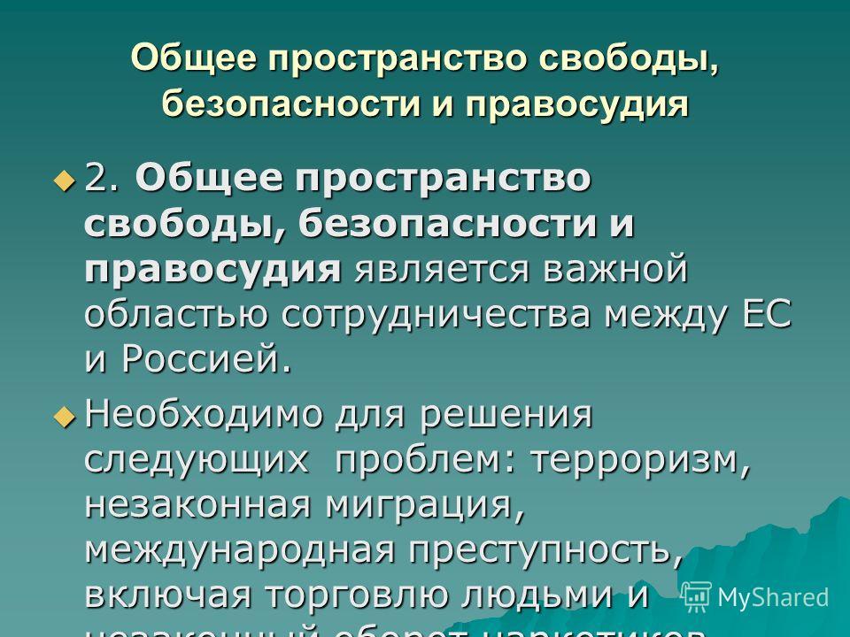 Общее пространство свободы, безопасности и правосудия 2. Общее пространство свободы, безопасности и правосудия является важной областью сотрудничества между ЕС и Россией. 2. Общее пространство свободы, безопасности и правосудия является важной област