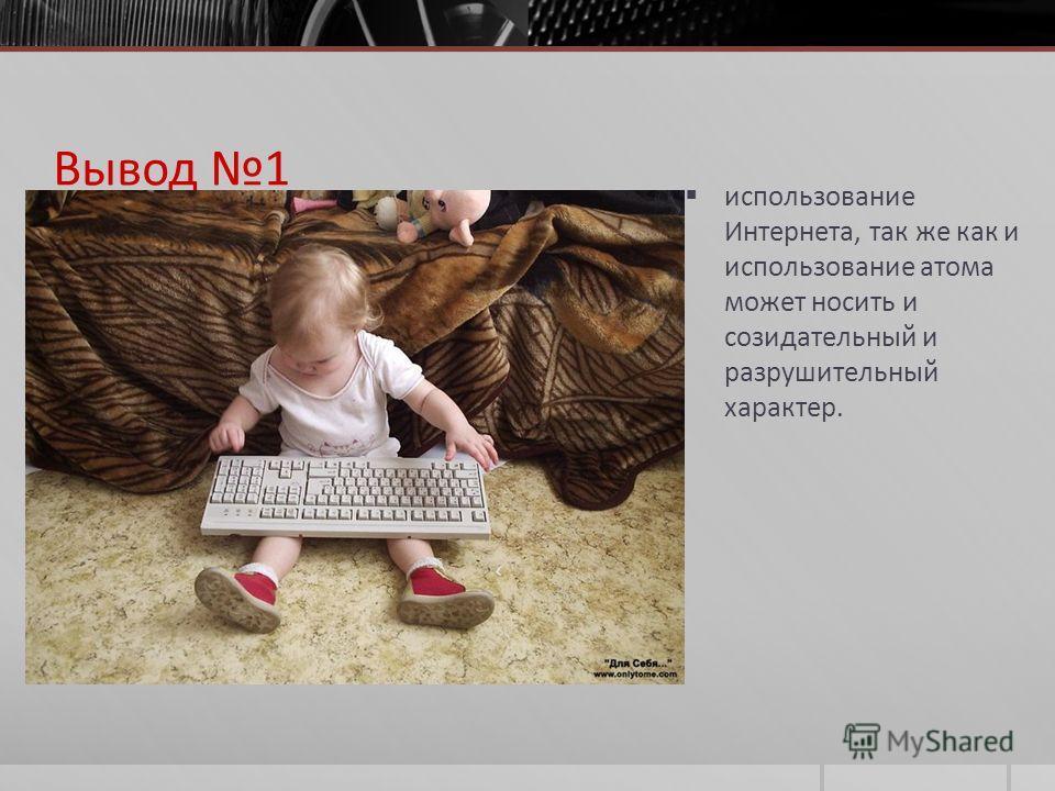 Вывод 1 использование Интернета, так же как и использование атома может носить и созидательный и разрушительный характер.