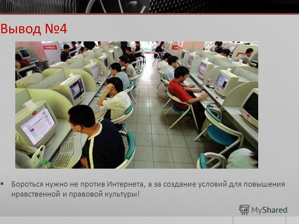 Вывод 4 Бороться нужно не против Интернета, а за создание условий для повышения нравственной и правовой культуры!