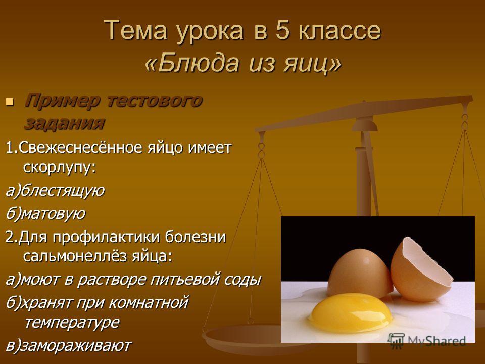 Тема урока в 5 классе «Блюда из яиц» Пример тестового задания Пример тестового задания 1.Свежеснесённое яйцо имеет скорлупу: а)блестящую)матовую 2. Для профилактики болезни сальмонеллёз яйца: а)моют в растворе питьевой соды б)хранят при комнатной тем