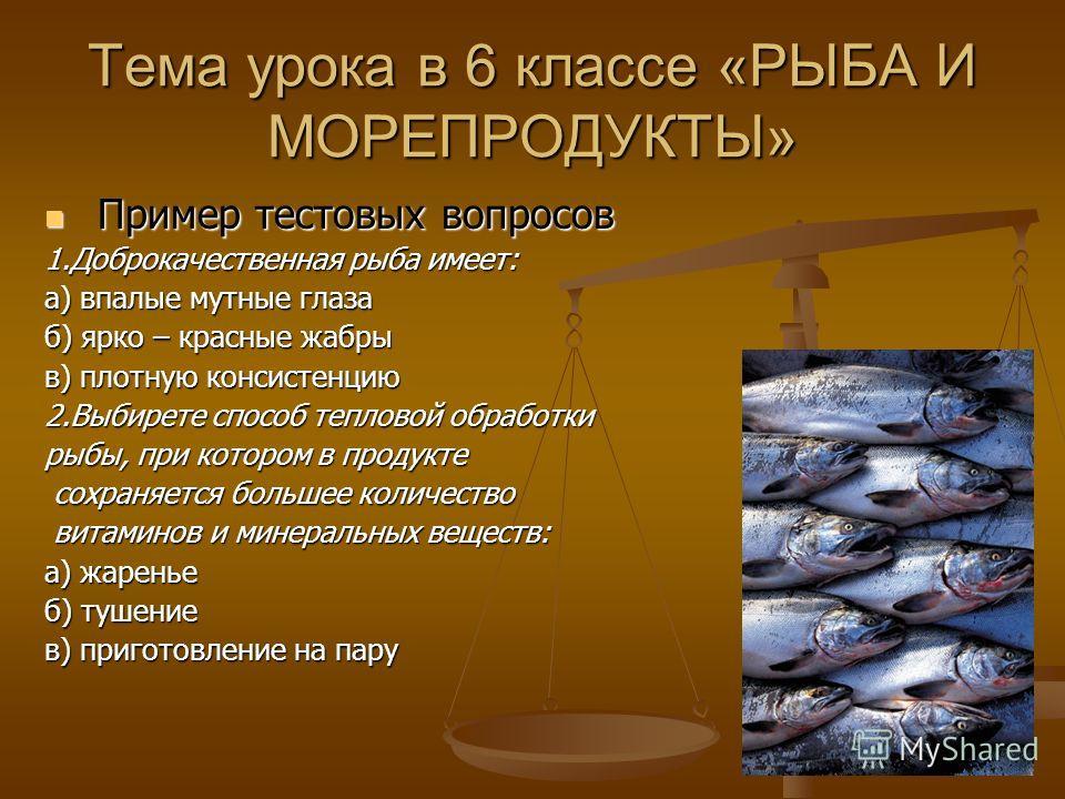 Тема урока в 6 классе «РЫБА И МОРЕПРОДУКТЫ» Пример тестовых вопросов Пример тестовых вопросов 1. Доброкачественная рыба имеет: а) впалые мутные глаза б) ярко – красные жабры в) плотную консистенцию 2. Выбирете способ тепловой обработки рыбы, при кото