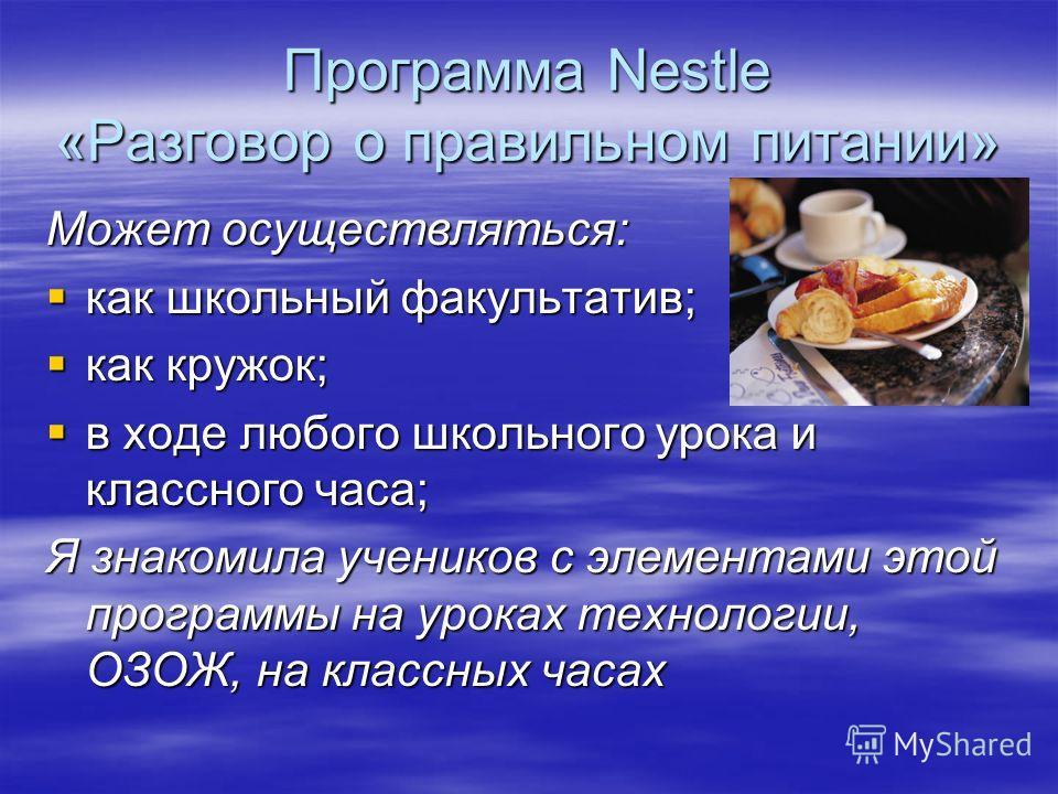 Программа Nestle «Разговор о правильном питании» Может осуществляться: как школьный факультатив; как школьный факультатив; как кружок; как кружок; в ходе любого школьного урока и классного часа; в ходе любого школьного урока и классного часа; Я знако