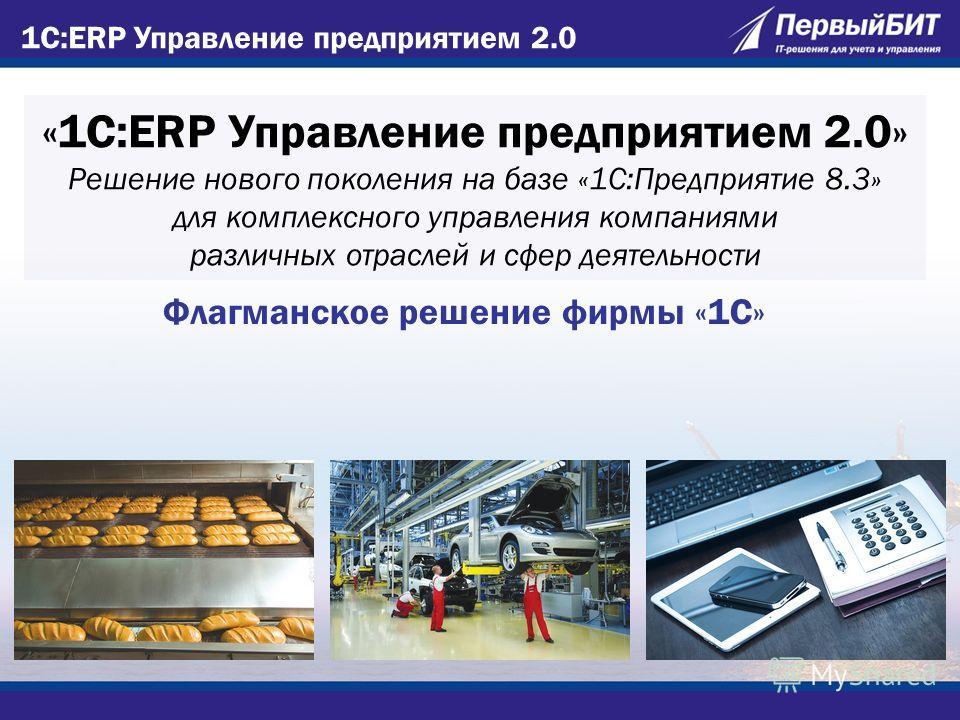 «1С:ERP Управление предприятием 2.0» Решение нового поколения на базе «1С:Предприятие 8.3» для комплексного управления компаниями различных отраслей и сфер деятельности Флагманское решение фирмы «1С»