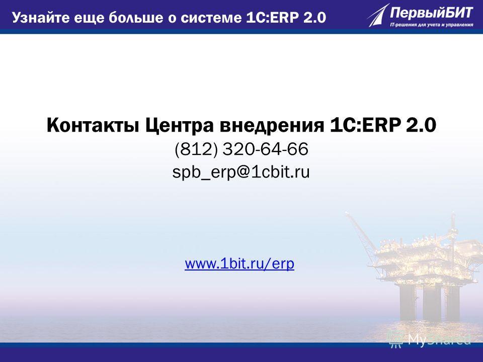Узнайте еще больше о системе 1С:ERP 2.0 Контакты Центра внедрения 1С:ERP 2.0 (812) 320-64-66 spb_erp@1cbit.ru www.1bit.ru/erp