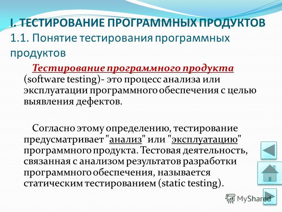 I. ТЕСТИРОВАНИЕ ПРОГРАММНЫХ ПРОДУКТОВ 1.1. Понятие тестирования программных продуктов Тестирование программного продукта (software testing)- это процесс анализа или эксплуатации программного обеспечения с целью выявления дефектов. Согласно этому опре