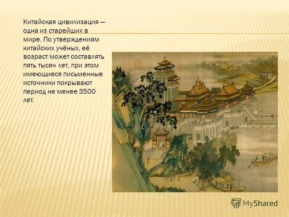 Китайская цивилизация одна из старейших в мире. По утверждениям китайских учёных, её возраст может составлять пять тысяч лет, при этом имеющиеся письменные источники покрывают период не менее 3500 лет.