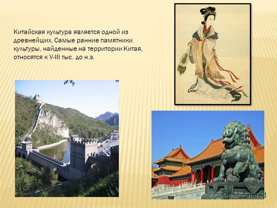 Китайская культура является одной из древнейших. Самые ранние памятники культуры, найденные на территории Китая, относятся к V-III тыс. до н.э.