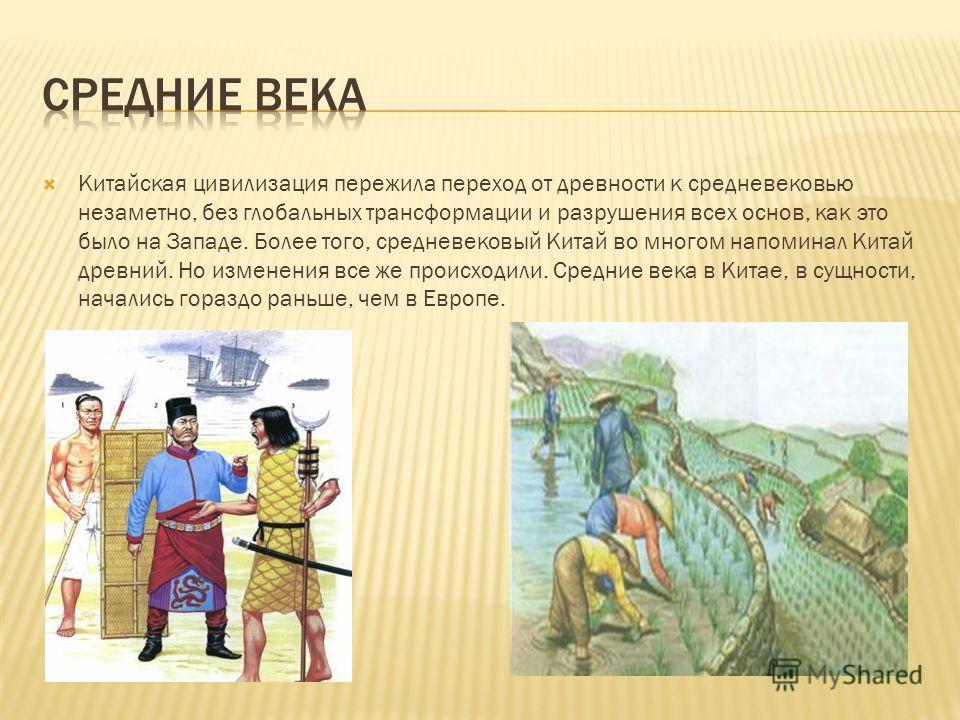 Китайская цивилизация пережила переход от древности к средневековью незаметно, без глобальных трансформации и разрушения всех основ, как это было на Западе. Более того, средневековый Китай во многом напоминал Китай древний. Но изменения все же происх