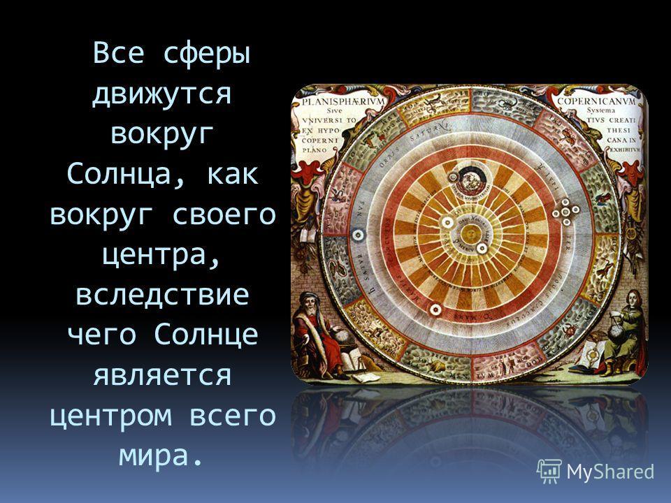 Все сферы движутся вокруг Солнца, как вокруг своего центра, вследствие чего Солнце является центром всего мира.