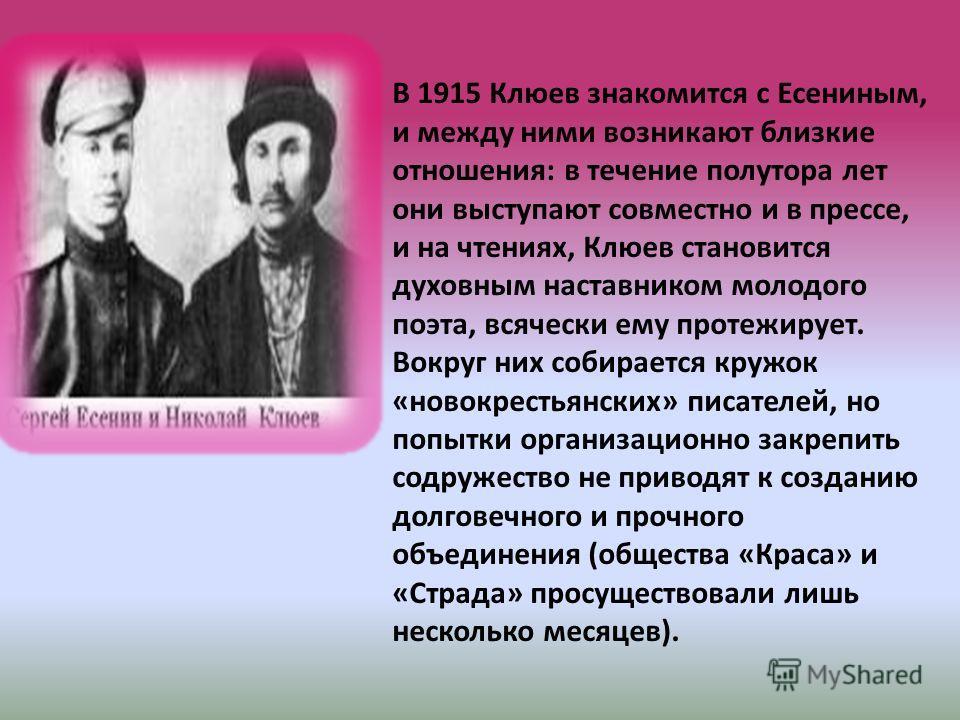 В 1915 Клюев знакомится с Есениным, и между ними возникают близкие отношения: в течение полутора лет они выступают совместно и в прессе, и на чтениях, Клюев становится духовным наставником молодого поэта, всячески ему протежирует. Вокруг них собирает