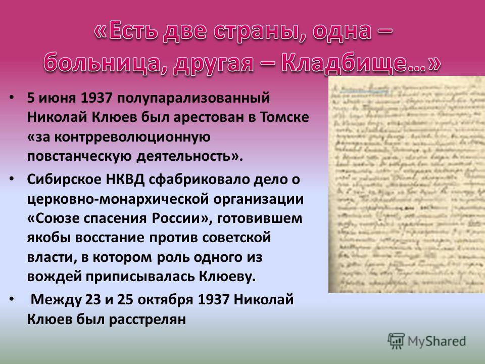 5 июня 1937 полупарализованный Николай Клюев был арестован в Томске «за контрреволюционную повстанческую деятельность». Сибирское НКВД сфабриковало дело о церковно-монархической организации «Союзе спасения России», готовившем якобы восстание против с