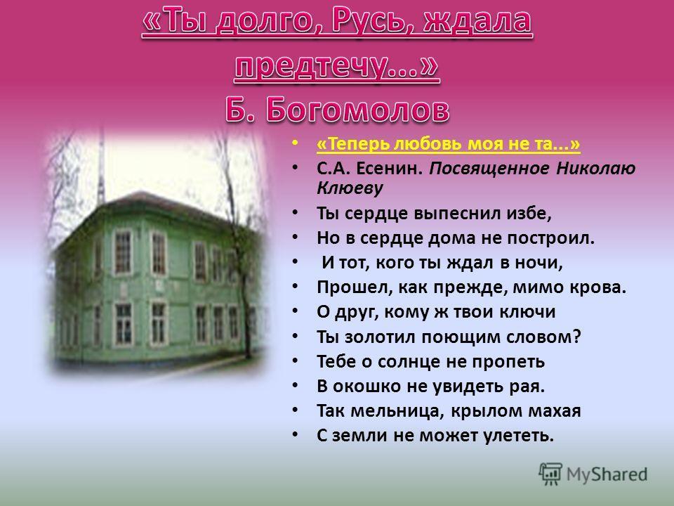 «Теперь любовь моя не та...» С.А. Есенин. Посвященное Николаю Клюеву Ты сердце выпеснил избе, Но в сердце дома не построил. И тот, кого ты ждал в ночи, Прошел, как прежде, мимо крова. О друг, кому ж твои ключи Ты золотил поющим словом? Тебе о солнце