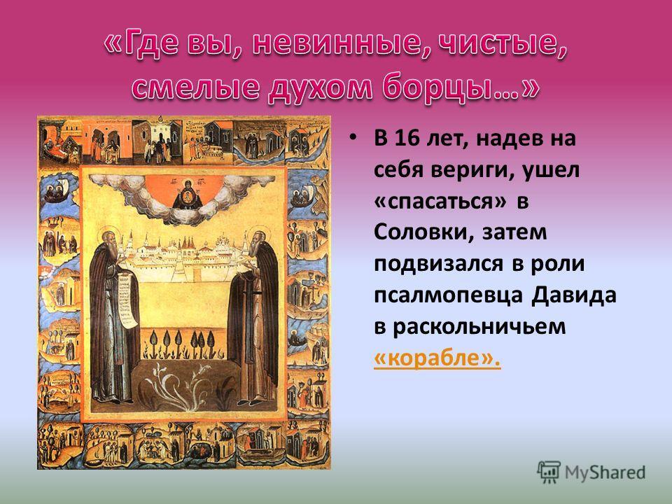 В 16 лет, надев на себя вериги, ушел «спасаться» в Соловки, затем подвизался в роли псалмопевца Давида в раскольничьем «корабле». «корабле».