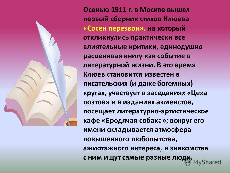 Осенью 1911 г. в Москве вышел первый сборник стихов Клюева «Сосен перезвон», на который откликнулись практически все влиятельные критики, единодушно расценивая книгу как событие в литературной жизни. В это время Клюев становится известен в писательск