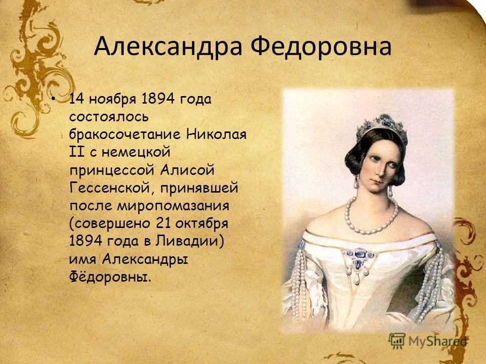 Александра Федоровна 14 ноября 1894 года состоялось бракосочетание Николая II с немецкой принцессой Алисой Гессенской, принявшей после миропомазания (совершено 21 октября 1894 года в Ливадии) имя Александры Фёдоровны.